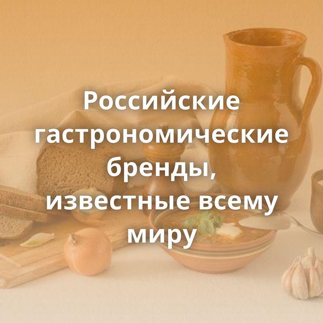 Российские гастрономические бренды, известные всему миру