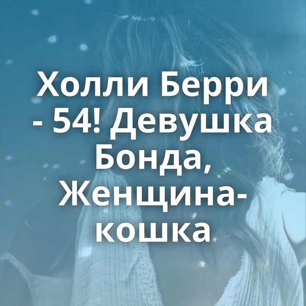 Холли Берри - 54! Девушка Бонда, Женщина-кошка