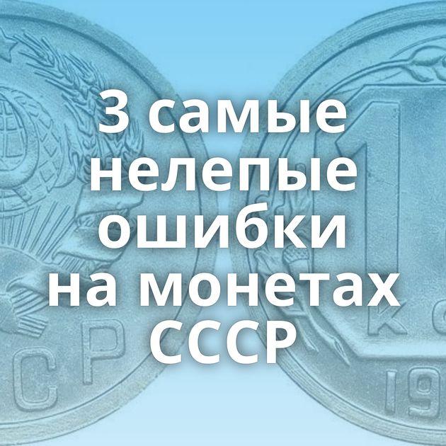 3самые нелепые ошибки намонетах СССР