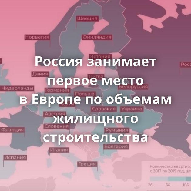 Россия занимает первое место вЕвропе пообъемам жилищного строительства