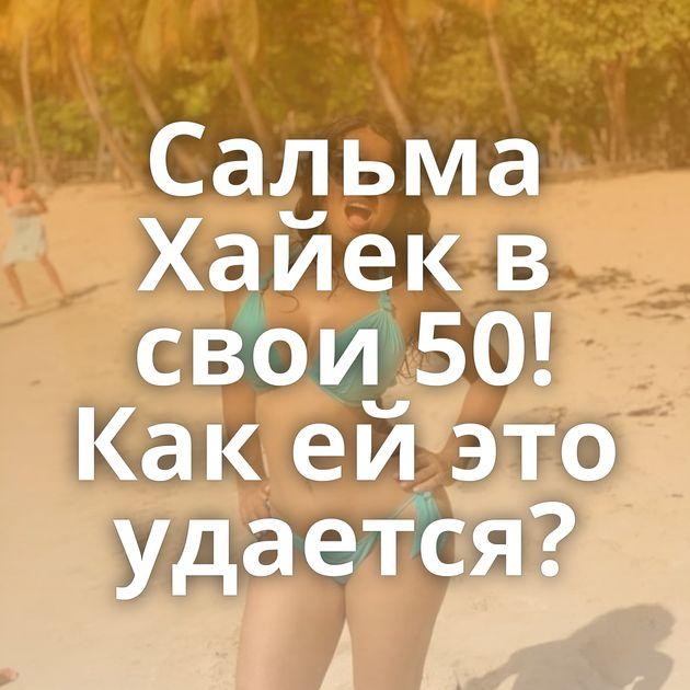 Сальма Хайек в свои 50! Как ей это удается?