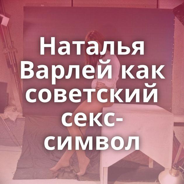 Наталья Варлей как советский секс-символ