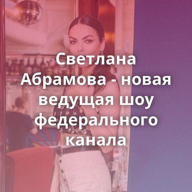 Светлана Абрамова - новая ведущая шоу федерального канала