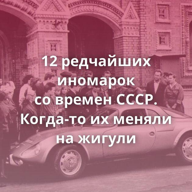 12редчайших иномарок современ СССР. Когда-то ихменяли нажигули