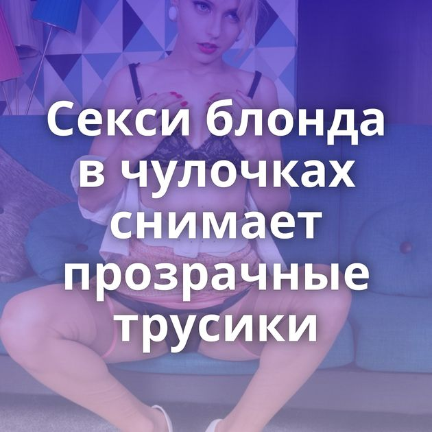 Секси блонда в чулочках снимает прозрачные трусики