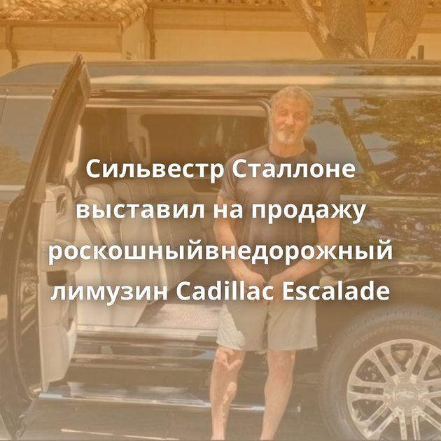 Сильвестр Сталлоне выставил напродажу роскошныйвнедорожный лимузин Cadillac Escalade
