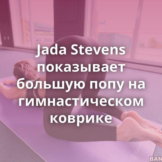 Jada Stevens показывает большую попу на гимнастическом коврике