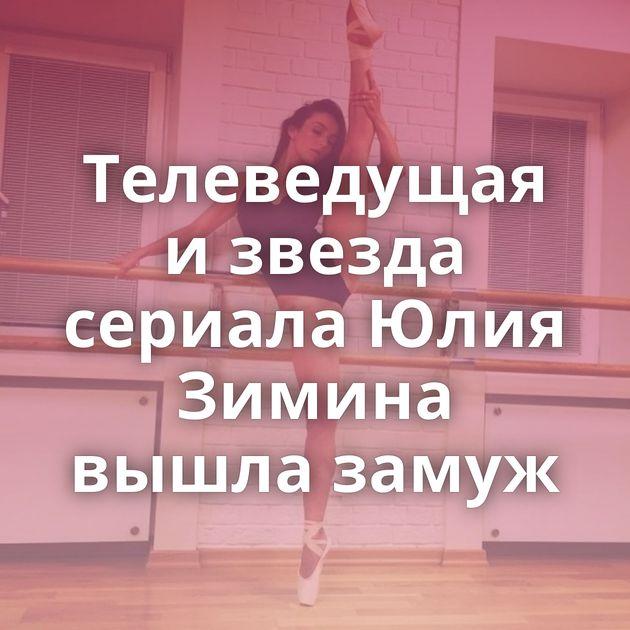 Телеведущая и звезда сериала Юлия Зимина вышла замуж