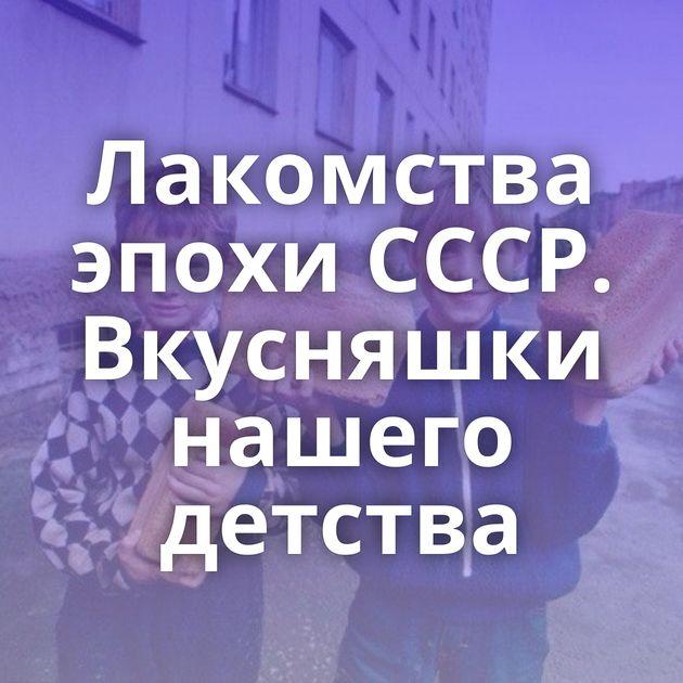 Лакомства эпохи СССР. Вкусняшки нашего детства