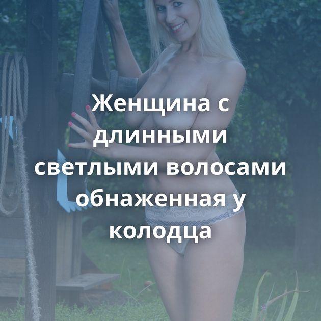 Женщина с длинными светлыми волосами обнаженная у колодца
