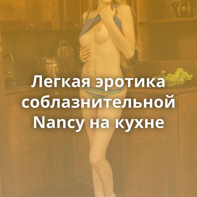 Легкая эротика соблазнительной Nancy на кухне
