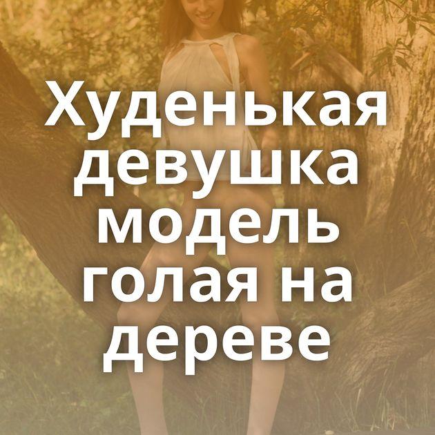 Худенькая девушка модель голая на дереве