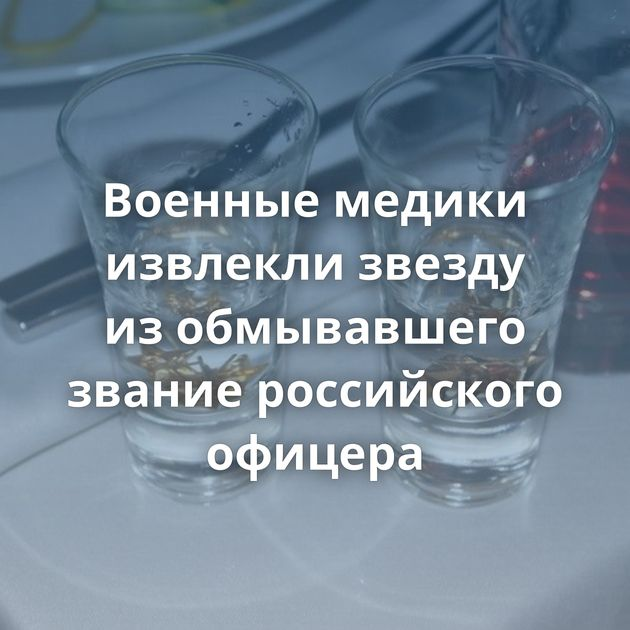 Военные медики извлекли звезду изобмывавшего звание российского офицера