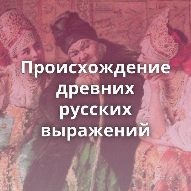 Происхождение древних русских выражений