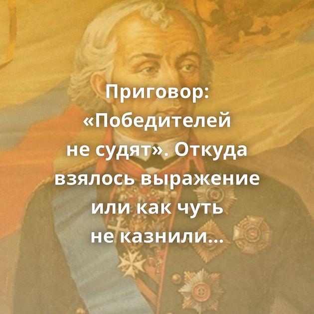 Приговор: «Победителей несудят». Откуда взялось выражение иликакчуть неказнили Суворова