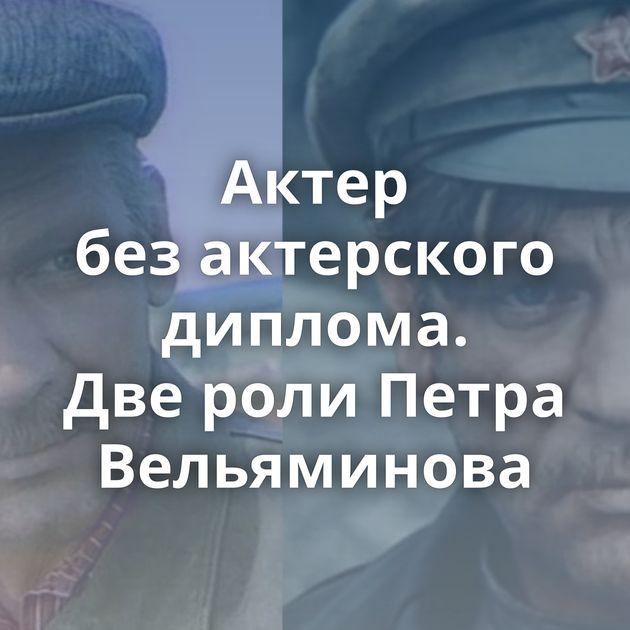 Актер безактерского диплома. Двероли Петра Вельяминова