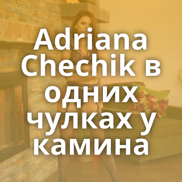 Adriana Chechik в одних чулках у камина