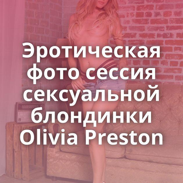 Эротическая фото сессия сексуальной блондинки Olivia Preston