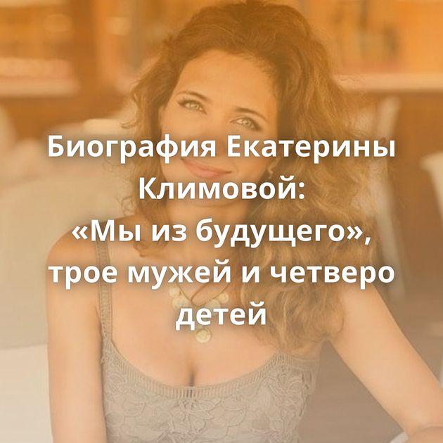 Биография Екатерины Климовой: «Мыизбудущего», трое мужей ичетверо детей