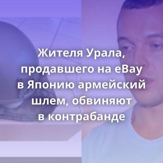 Жителя Урала, продавшего наeBay вЯпонию армейский шлем, обвиняют вконтрабанде