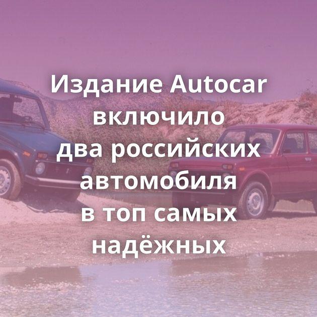 Издание Autocar включило двароссийских автомобиля втопсамых надёжных