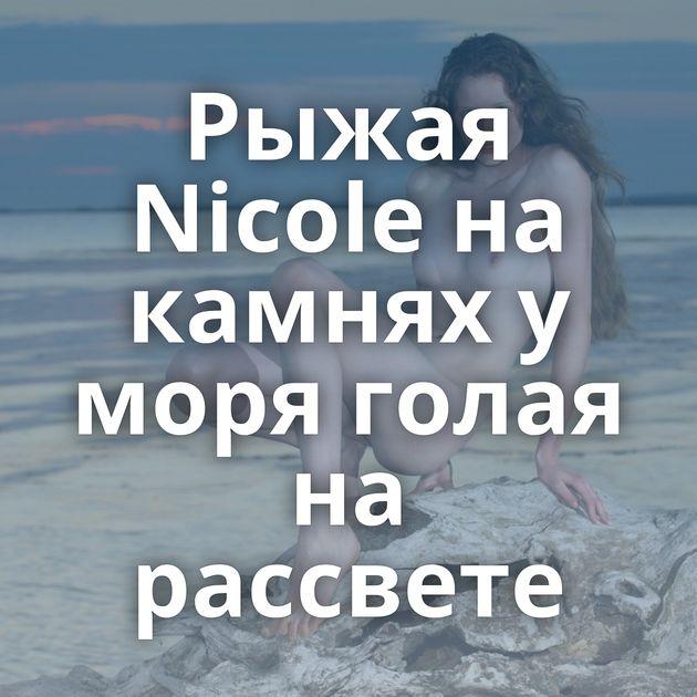 Рыжая Nicole на камнях у моря голая на рассвете