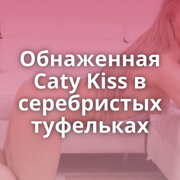 Обнаженная Caty Kiss в серебристых туфельках