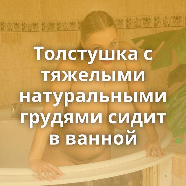 Толстушка с тяжелыми натуральными грудями сидит в ванной