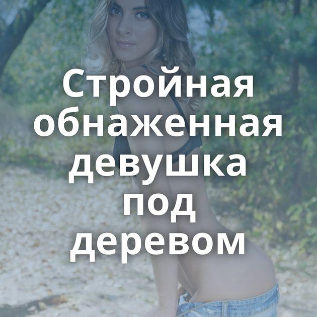 Стройная обнаженная девушка под деревом