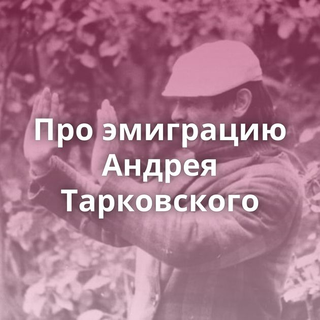 Проэмиграцию Андрея Тарковского