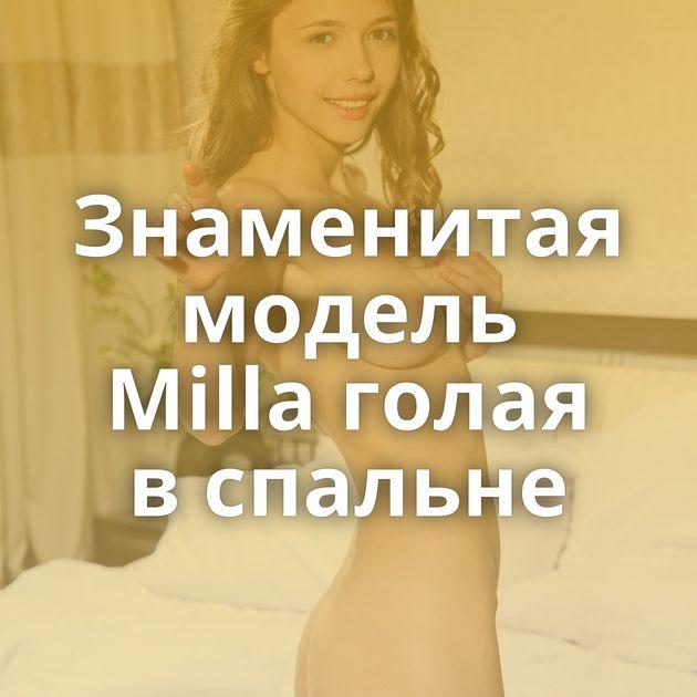 Знаменитая модель Milla голая в спальне