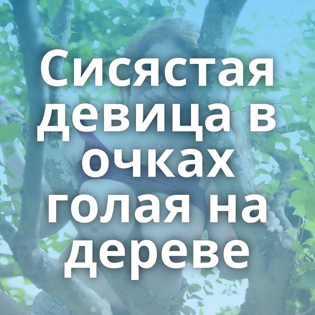 Сисястая девица в очках голая на дереве