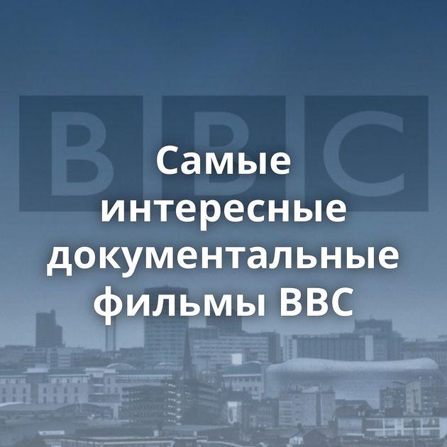 Самые интересные документальные фильмы BBC