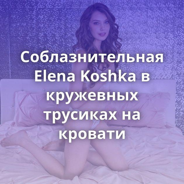 Соблазнительная Elena Koshka в кружевных трусиках на кровати