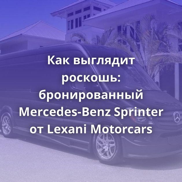 Каквыглядит роскошь: бронированный Mercedes-Benz Sprinter отLexani Motorcars