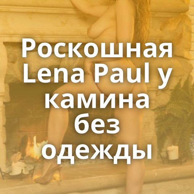 Роскошная Lena Paul у камина без одежды