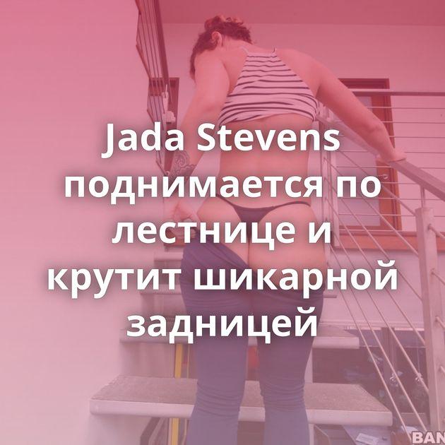 Jada Stevens поднимается по лестнице и крутит шикарной задницей