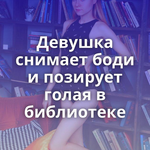 Девушка снимает боди и позирует голая в библиотеке