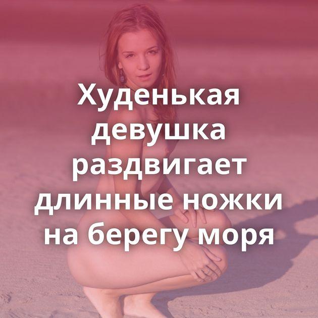 Худенькая девушка раздвигает длинные ножки на берегу моря
