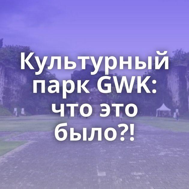 Культурный парк GWK: что это было?!