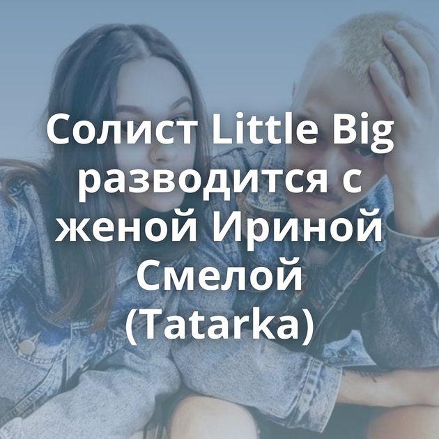 Солист Little Big разводится с женой Ириной Смелой (Tatarka)