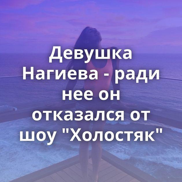 Девушка Нагиева - ради нее он отказался от шоу