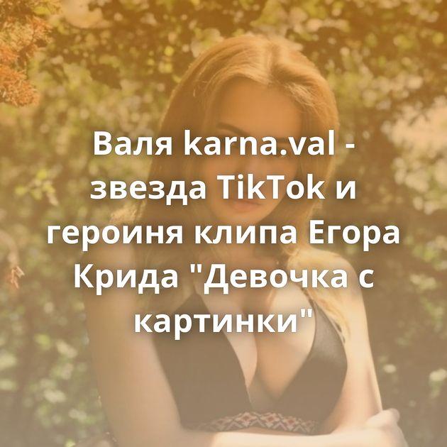Валя karna.val - звезда TikTok и героиня клипа Егора Крида