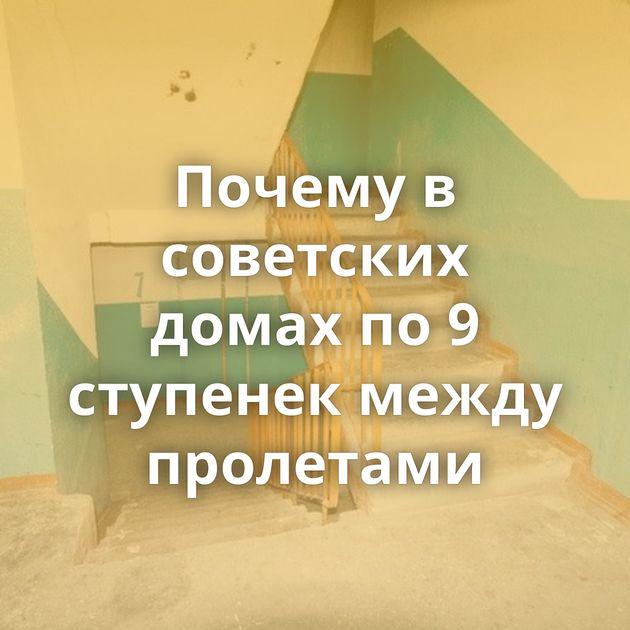 Почему в советских домах по 9 ступенек между пролетами