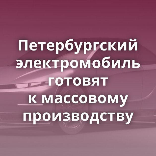 Петербургский электромобиль готовят кмассовому производству