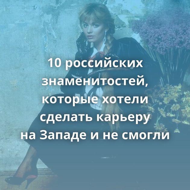 10российских знаменитостей, которые хотели сделать карьеру наЗападе инесмогли