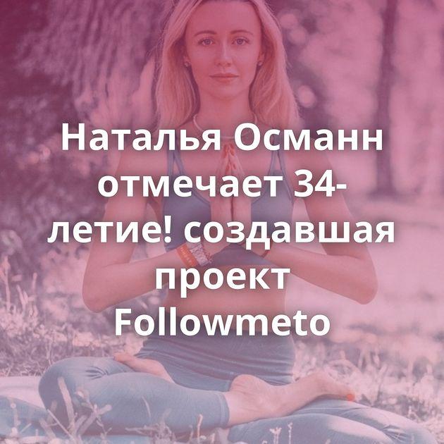Наталья Османн отмечает 34-летие! создавшая проект Followmeto