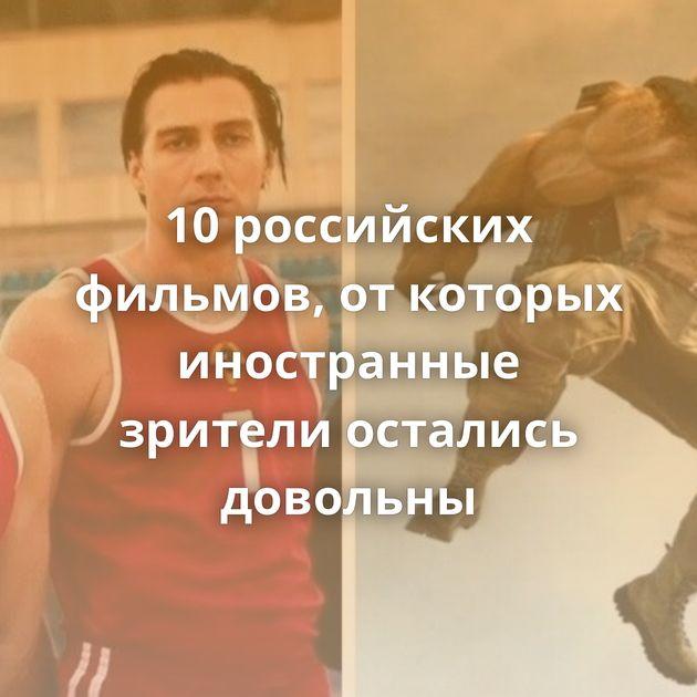 10российских фильмов, откоторых иностранные зрители остались довольны