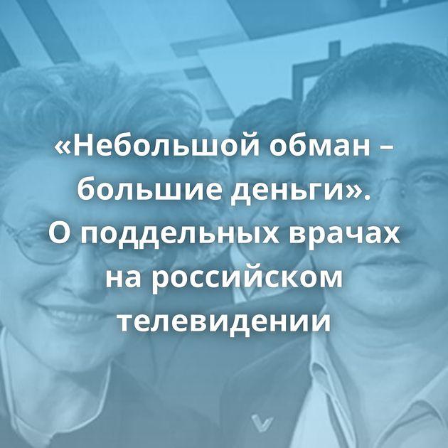 «Небольшой обман – большие деньги». Оподдельных врачах нароссийском телевидении