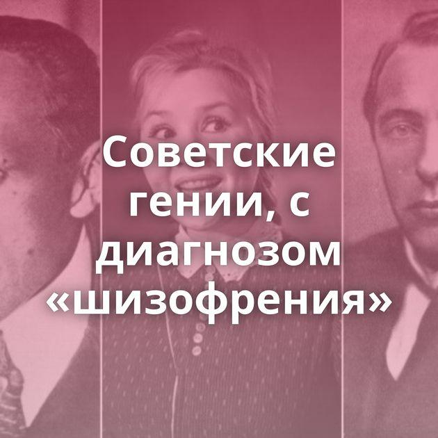 Советские гении, с диагнозом «шизофрения»